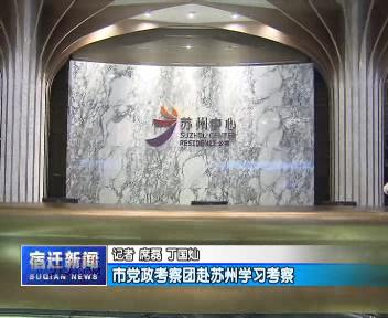市党政考察团赴苏州学习考察